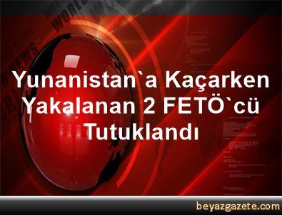 Yunanistan'a Kaçarken Yakalanan 2 FETÖ'cü Tutuklandı