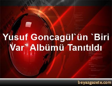 Yusuf Goncagül'ün 'Biri Var' Albümü Tanıtıldı