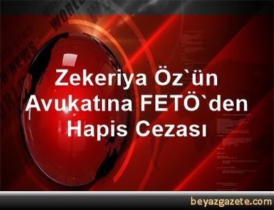 Zekeriya Öz'ün Avukatına FETÖ'den Hapis Cezası
