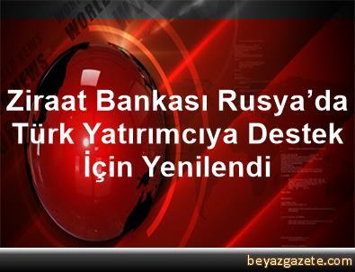 Ziraat Bankası, Rusya'da Türk Yatırımcıya Destek İçin Yenilendi