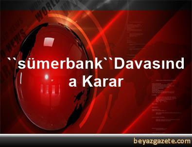 ''sümerbank''Davasında Karar