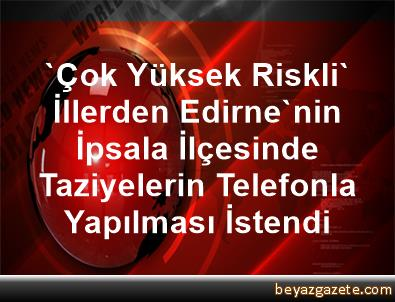 'Çok Yüksek Riskli' İllerden Edirne'nin İpsala İlçesinde Taziyelerin Telefonla Yapılması İstendi