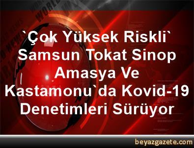 'Çok Yüksek Riskli' Samsun, Tokat, Sinop, Amasya Ve Kastamonu'da Kovid-19 Denetimleri Sürüyor
