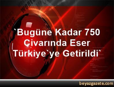 'Bugüne Kadar 750 Civarında Eser Türkiye'ye Getirildi'