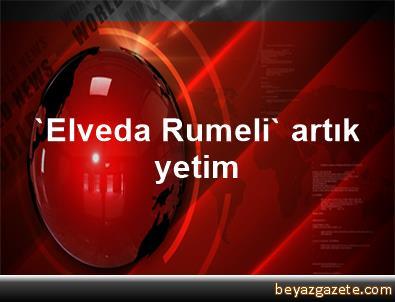 'Elveda Rumeli' artık yetim