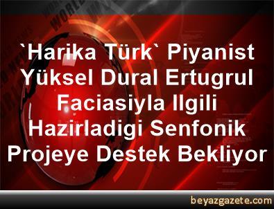 'Harika Türk' Piyanist Yüksel Dural, Ertugrul Faciasiyla Ilgili Hazirladigi Senfonik Projeye Destek Bekliyor
