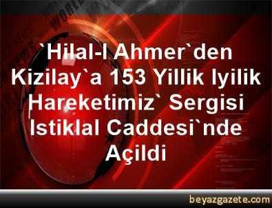 'Hilal-I Ahmer'den Kizilay'a 153 Yillik Iyilik Hareketimiz' Sergisi Istiklal Caddesi'nde Açildi