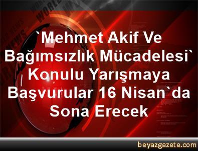 'Mehmet Akif Ve Bağımsızlık Mücadelesi' Konulu Yarışmaya Başvurular 16 Nisan'da Sona Erecek