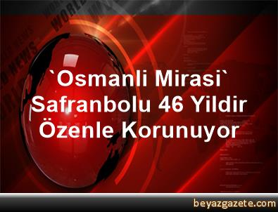 'Osmanli Mirasi' Safranbolu 46 Yildir Özenle Korunuyor