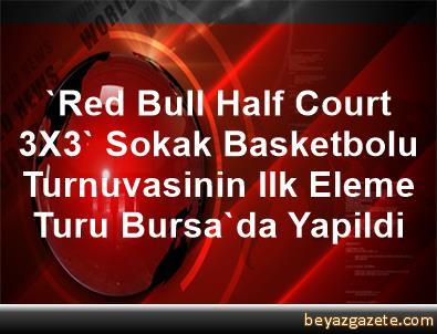 'Red Bull Half Court 3X3' Sokak Basketbolu Turnuvasinin Ilk Eleme Turu Bursa'da Yapildi