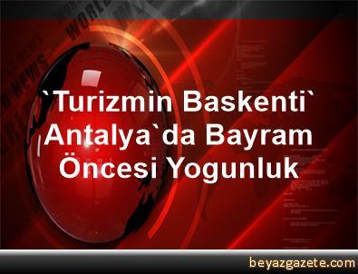 'Turizmin Baskenti' Antalya'da Bayram Öncesi Yogunluk