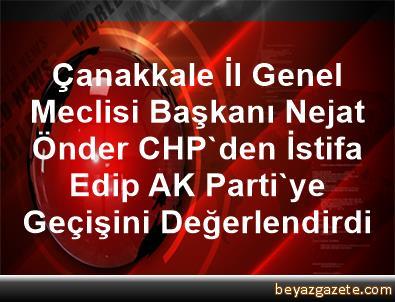 Çanakkale İl Genel Meclisi Başkanı Nejat Önder, CHP'den İstifa Edip AK Parti'ye Geçişini Değerlendirdi