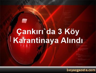 Çankırı'da 3 Köy Karantinaya Alındı