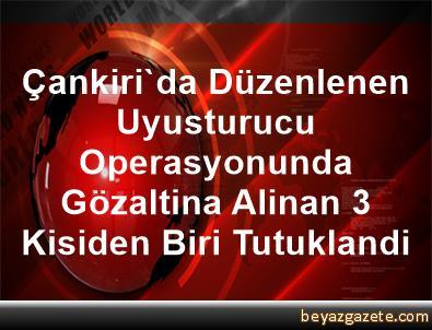 Çankiri'da Düzenlenen Uyusturucu Operasyonunda Gözaltina Alinan 3 Kisiden Biri Tutuklandi