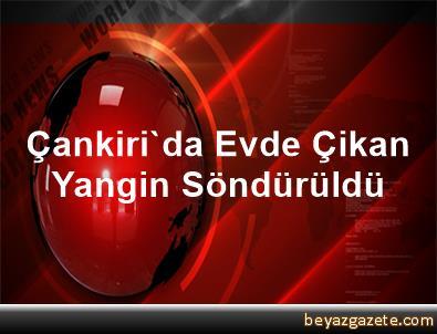 Çankiri'da Evde Çikan Yangin Söndürüldü