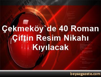 Çekmeköy'de 40 Roman Çiftin Resim Nikahı Kıyılacak