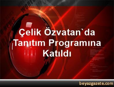Çelik Özvatan'da Tanıtım Programına Katıldı