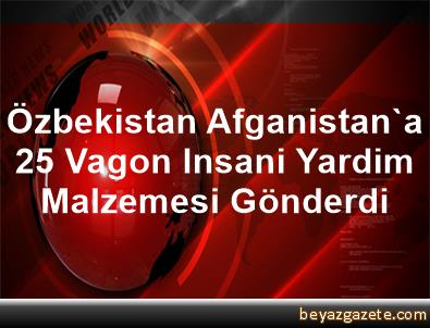 Özbekistan, Afganistan'a 25 Vagon Insani Yardim Malzemesi Gönderdi