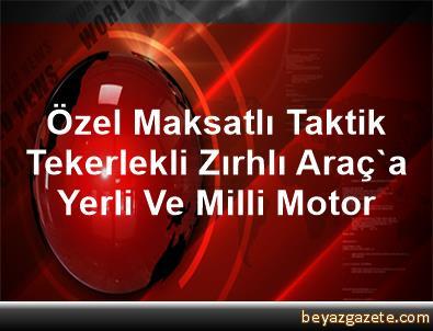 Özel Maksatlı Taktik Tekerlekli Zırhlı Araç'a Yerli Ve Milli Motor