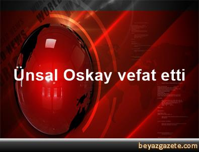 Ünsal Oskay vefat etti