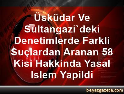 Üsküdar Ve Sultangazi'deki Denetimlerde Farkli Suçlardan Aranan 58 Kisi Hakkinda Yasal Islem Yapildi