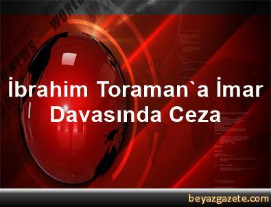 İbrahim Toraman'a İmar Davasında Ceza