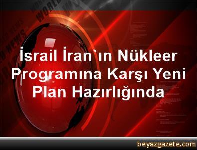 İsrail İran'ın Nükleer Programına Karşı Yeni Plan Hazırlığında