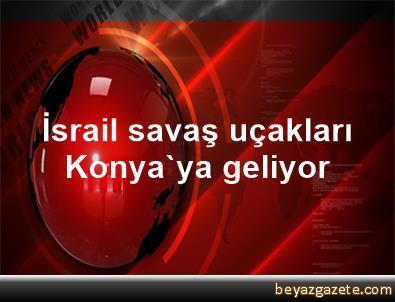İsrail savaş uçakları Konya'ya geliyor