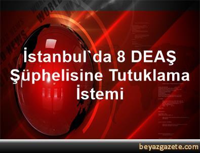İstanbul'da 8 DEAŞ Şüphelisine Tutuklama İstemi