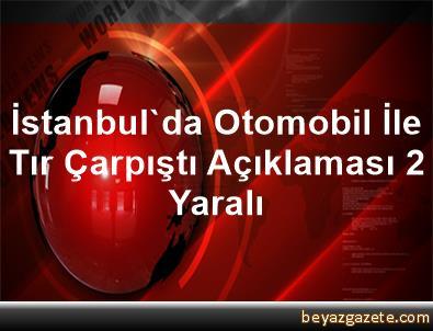 İstanbul'da Otomobil İle Tır Çarpıştı Açıklaması 2 Yaralı