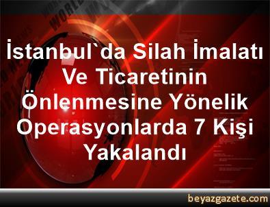 İstanbul'da Silah İmalatı Ve Ticaretinin Önlenmesine Yönelik Operasyonlarda 7 Kişi Yakalandı