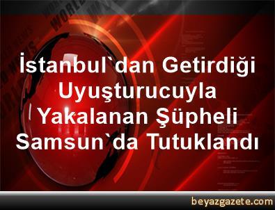 İstanbul'dan Getirdiği Uyuşturucuyla Yakalanan Şüpheli Samsun'da Tutuklandı