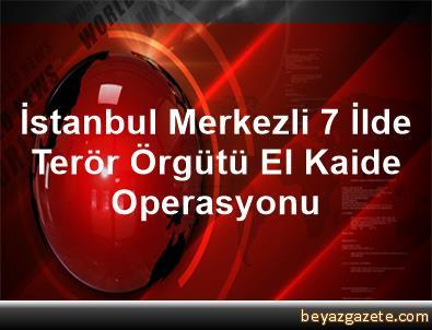 İstanbul Merkezli 7 İlde Terör Örgütü El Kaide Operasyonu