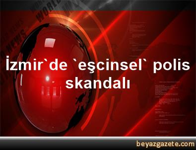 İzmir'de 'eşcinsel' polis skandalı