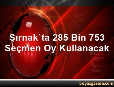 Şırnak'ta 285 Bin 753 Seçmen Oy Kullanacak