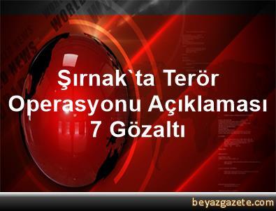 Şırnak'ta Terör Operasyonu Açıklaması 7 Gözaltı