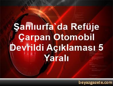 Şanlıurfa'da Refüje Çarpan Otomobil Devrildi Açıklaması 5 Yaralı