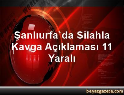 Şanlıurfa'da Silahla Kavga Açıklaması 11 Yaralı