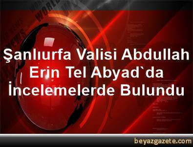 Şanlıurfa Valisi Abdullah Erin, Tel Abyad'da İncelemelerde Bulundu