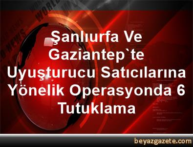 Şanlıurfa Ve Gaziantep'te Uyuşturucu Satıcılarına Yönelik Operasyonda 6 Tutuklama