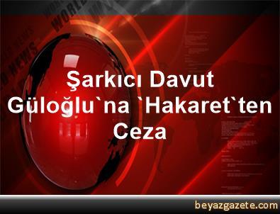 Şarkıcı Davut Güloğlu'na 'Hakaret'ten Ceza