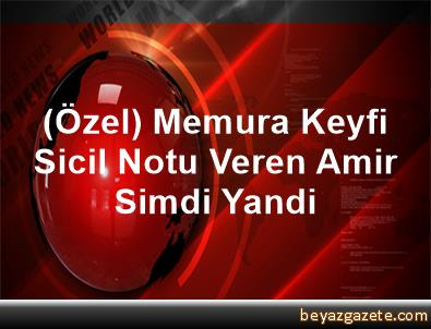 (Özel) Memura Keyfi Sicil Notu Veren Amir Simdi Yandi