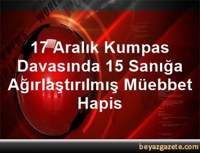 17 Aralık Kumpas Davasında 15 Sanığa Ağırlaştırılmış Müebbet Hapis