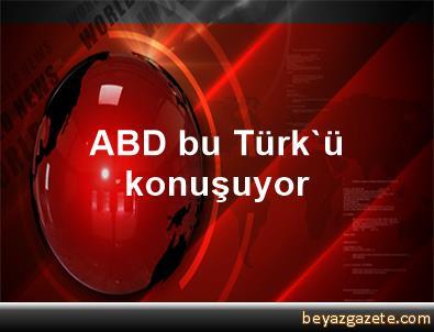 ABD bu Türk'ü konuşuyor