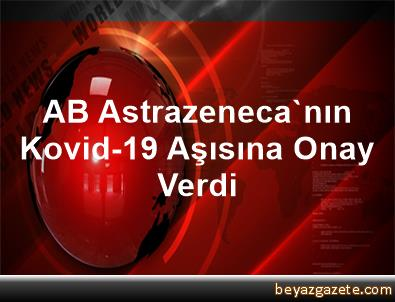 AB, Astrazeneca'nın Kovid-19 Aşısına Onay Verdi