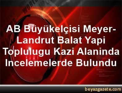 AB Büyükelçisi Meyer-Landrut, Balat Yapi Toplulugu Kazi Alaninda Incelemelerde Bulundu