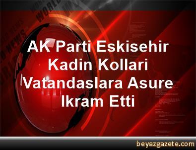AK Parti Eskisehir Kadin Kollari Vatandaslara Asure Ikram Etti