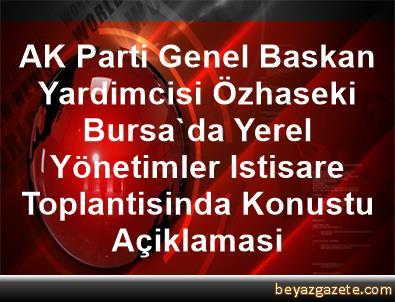 AK Parti Genel Baskan Yardimcisi Özhaseki, Bursa'da Yerel Yönetimler Istisare Toplantisinda Konustu Açiklamasi