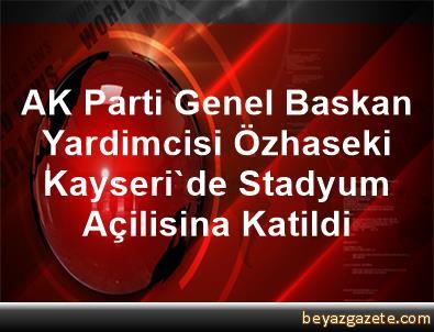 AK Parti Genel Baskan Yardimcisi Özhaseki, Kayseri'de Stadyum Açilisina Katildi