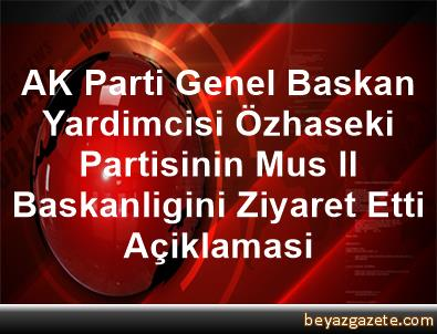 AK Parti Genel Baskan Yardimcisi Özhaseki, Partisinin Mus Il Baskanligini Ziyaret Etti Açiklamasi
